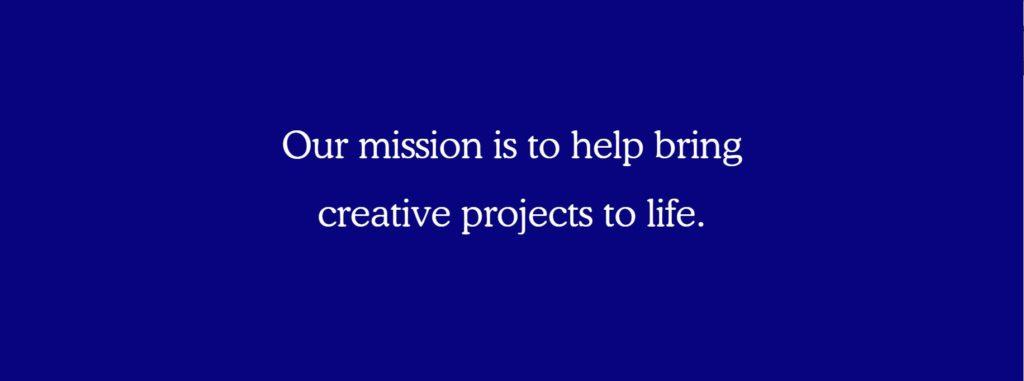 Bildet er tatt fra Kickstarter sin nettside og presenterer visjonserklæringen til crowdlendingplattformen som lyder følgende ¨Our mission is to help bring creative projects to life¨ og er skrevet på dyp kongeblå bakgrunn med hvite bokstaver
