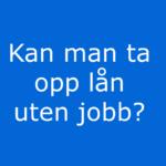 Kan man ta opp lån uten jobb er skrevet i hvite bokstaver på sterk blå bakgrunn.